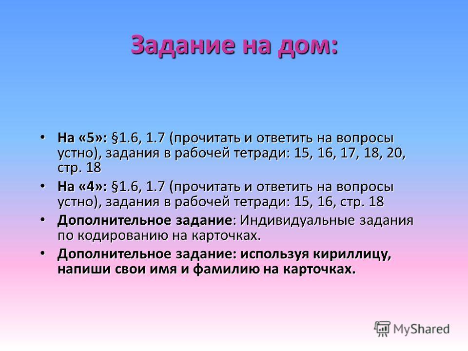 Задание на дом: На «5»: §1.6, 1.7 (прочитать и ответить на вопросы устно), задания в рабочей тетради: 15, 16, 17, 18, 20, стр. 18 На «5»: §1.6, 1.7 (прочитать и ответить на вопросы устно), задания в рабочей тетради: 15, 16, 17, 18, 20, стр. 18 На «4»
