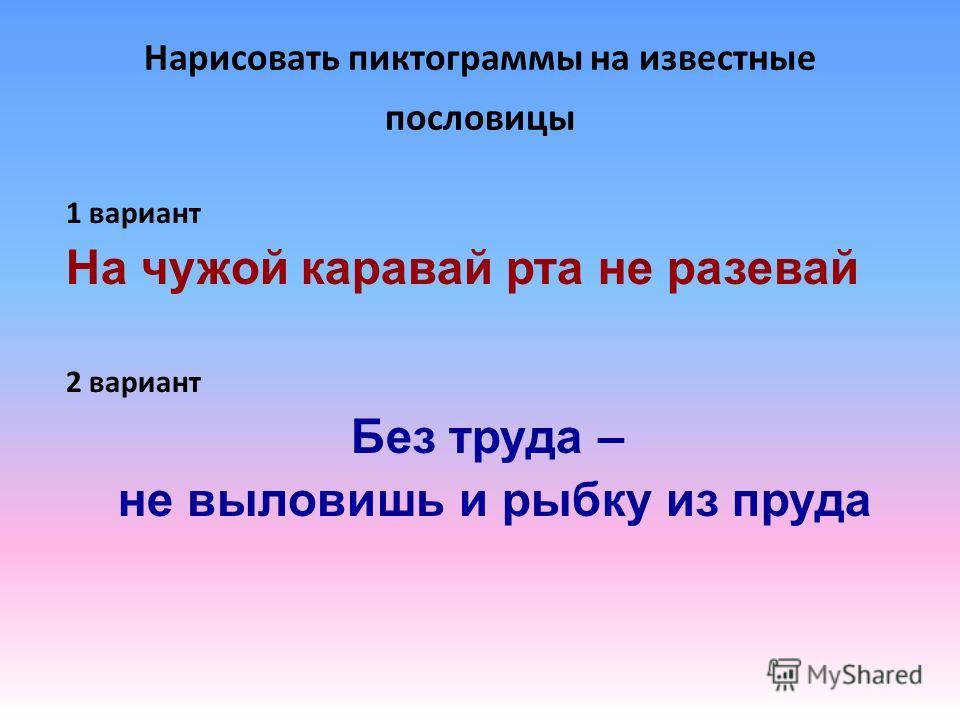 Нарисовать пиктограммы на известные пословицы 1 вариант На чужой каравай рта не разевай 2 вариант Без труда – не выловишь и рыбку из пруда
