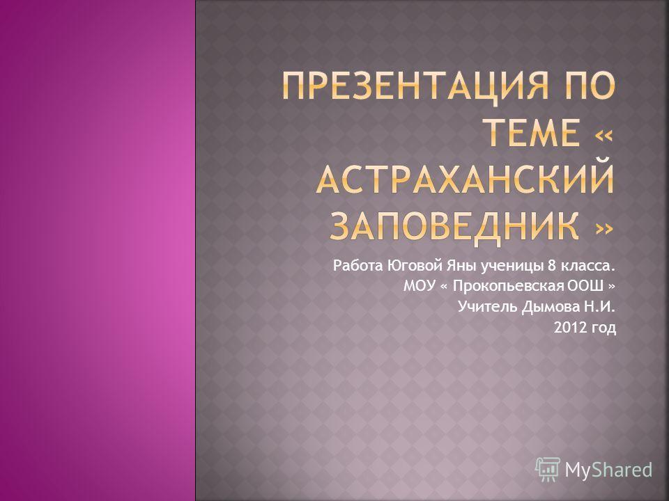 Работа Юговой Яны ученицы 8 класса. МОУ « Прокопьевская ООШ » Учитель Дымова Н.И. 2012 год