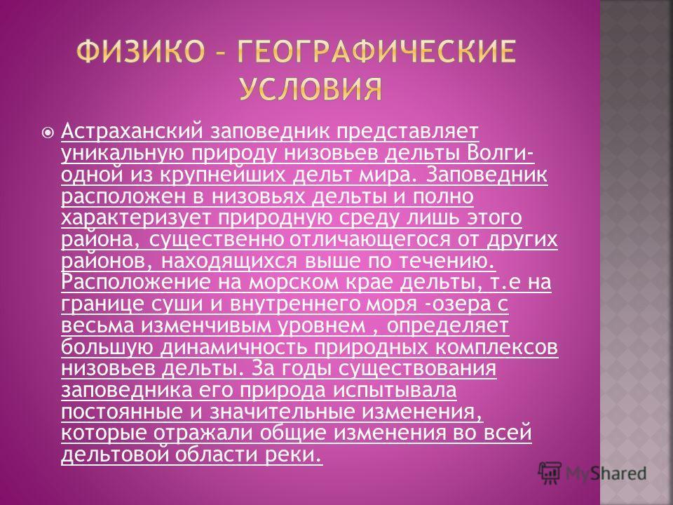 Астраханский заповедник представляет уникальную природу низовьев дельты Волги- одной из крупнейших дельт мира. Заповедник расположен в низовьях дельты и полно характеризует природную среду лишь этого района, существенно отличающегося от других районо
