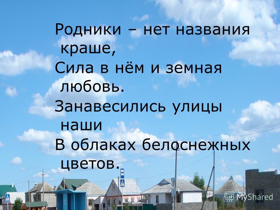 Родники – нет названия краше, Сила в нём и земная любовь. Занавесились улицы наши В облаках белоснежных цветов.
