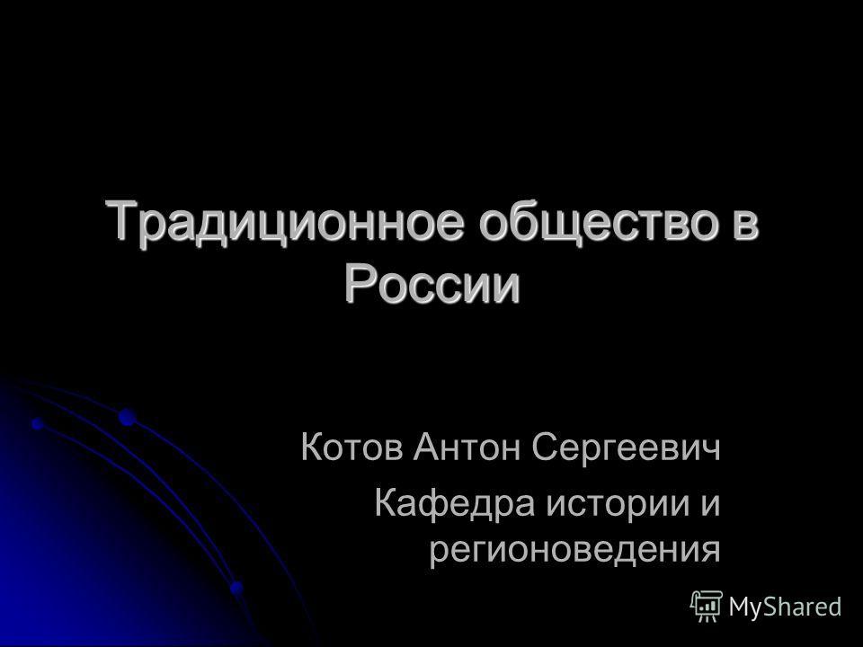 Традиционное общество в России Котов Антон Сергеевич Кафедра истории и регионоведения