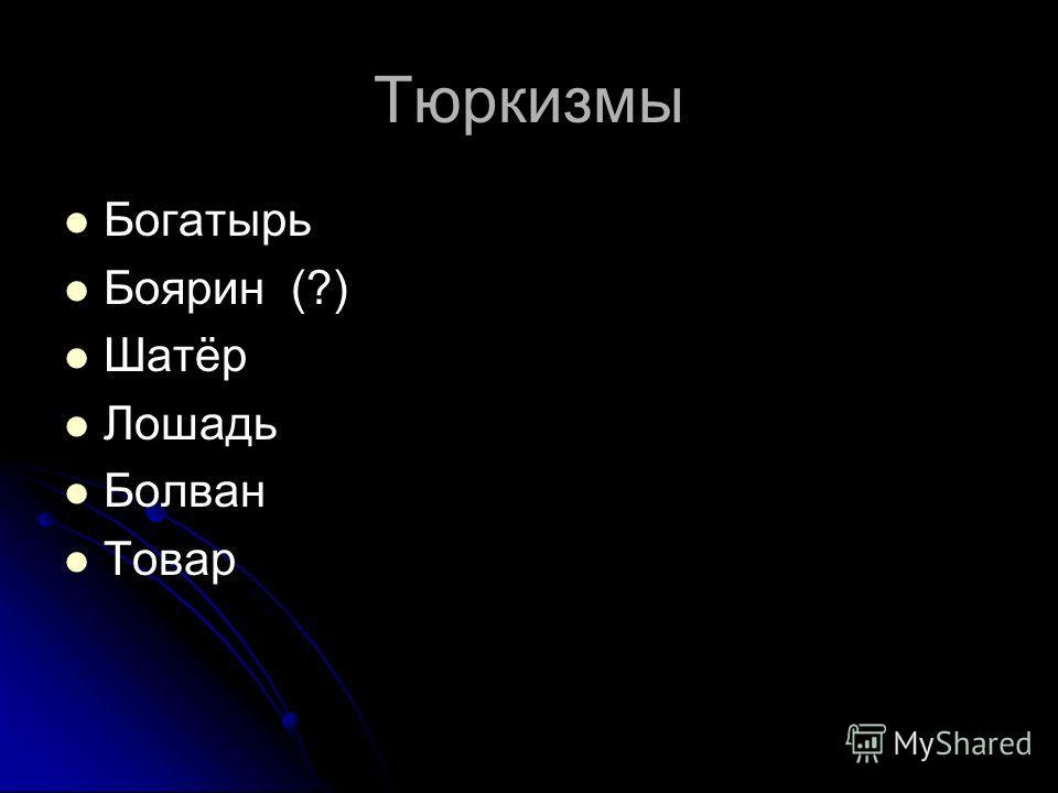 Тюркизмы Богатырь Боярин (?) Шатёр Лошадь Болван Товар