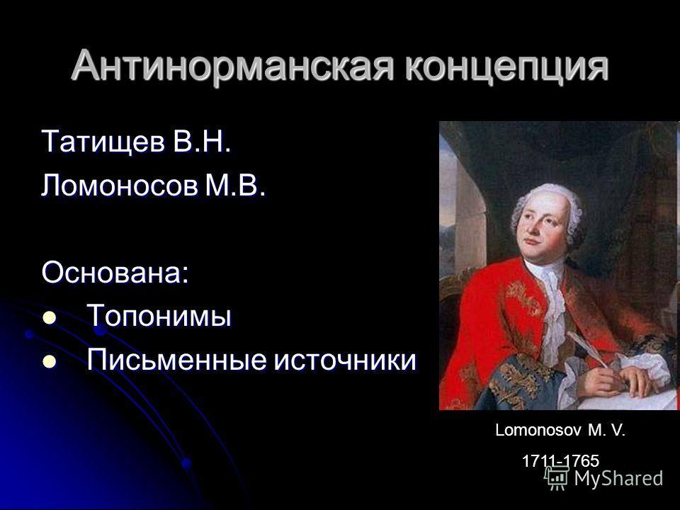 Антинорманская концепция Татищев В.Н. Ломоносов М.В. Основана: Топонимы Топонимы Письменные источники Письменные источники Lomonosov M. V. 1711-1765