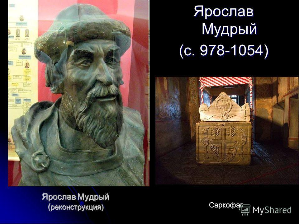 Ярослав Мудрый ( реконструкция) Ярослав Мудрый (c. 978-1054) Саркофаг