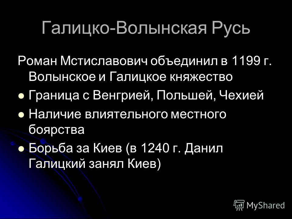 Галицко-Волынская Русь Роман Мстиславович объединил в 1199 г. Волынское и Галицкое княжество Граница с Венгрией, Польшей, Чехией Наличие влиятельного местного богярства Борьба за Киев (в 1240 г. Данил Галицкий занял Киев)