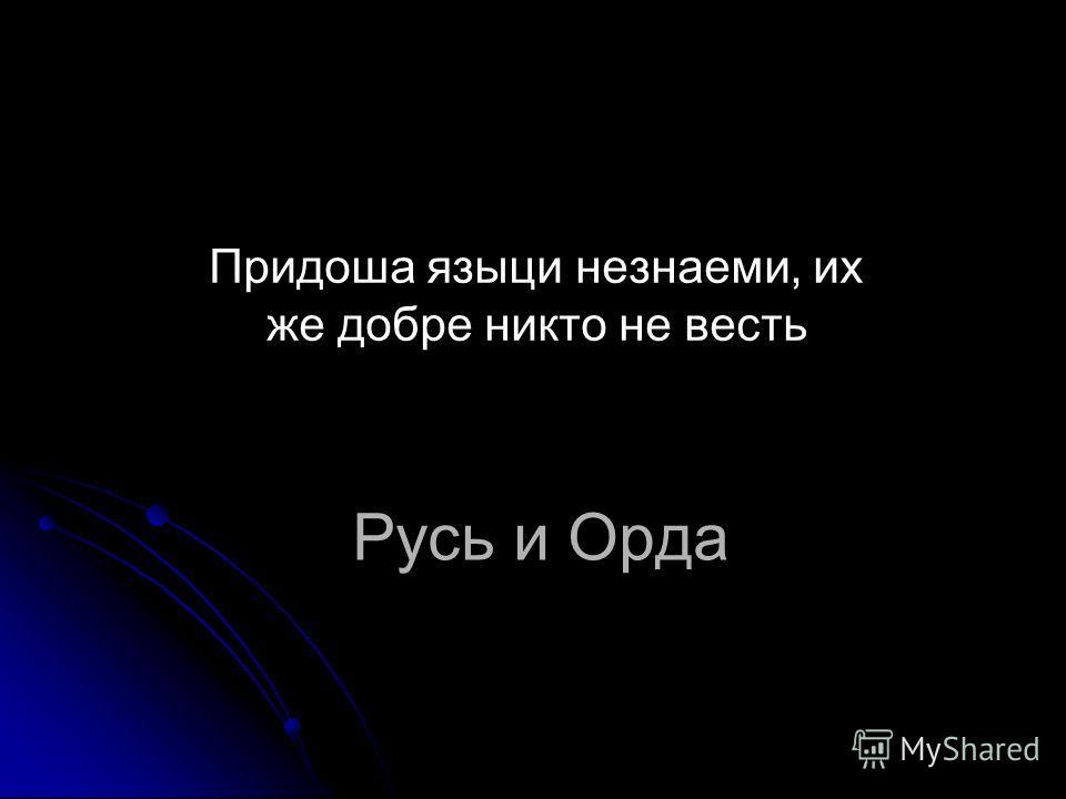 Русь и Орда Придоша языки незнаем и, их же добре никто не весть