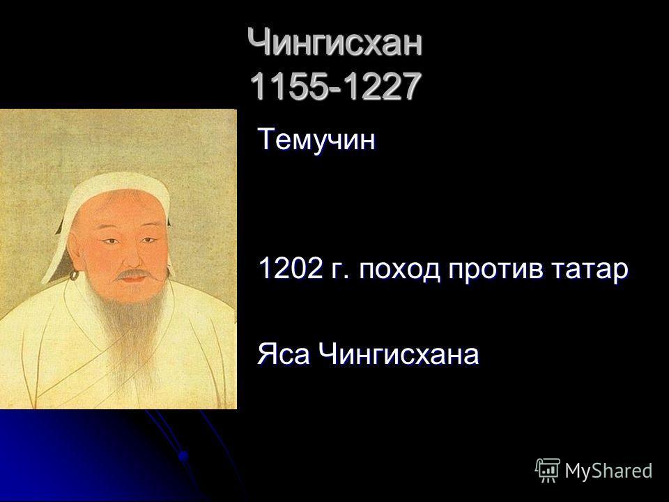 Чингисхан 1155-1227 Темучин 1202 г. поход против татар Яса Чингисхана