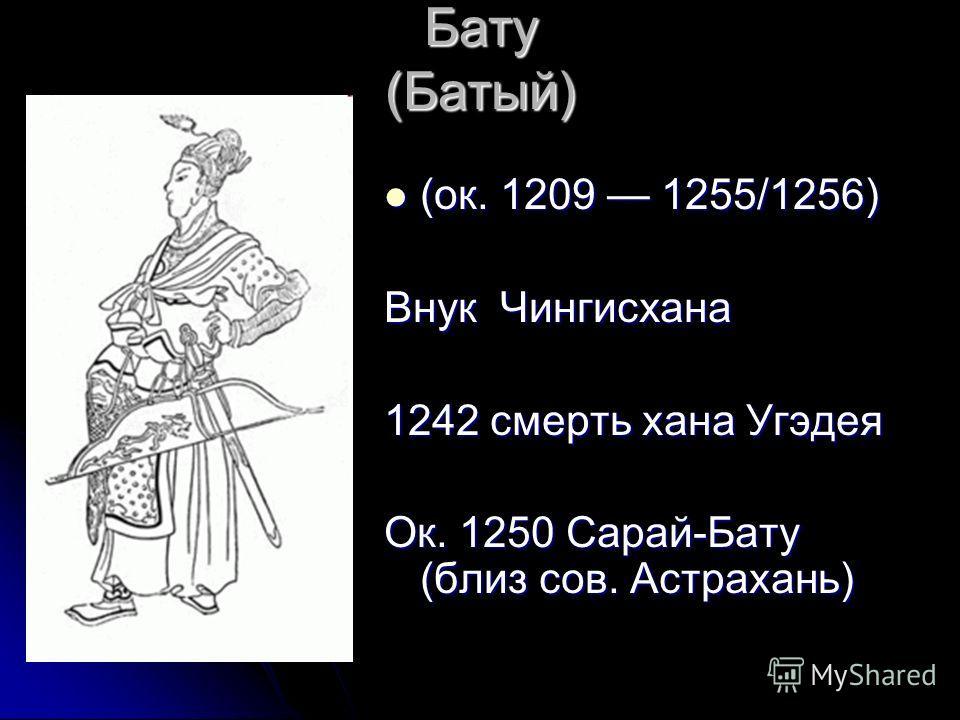 Бату (Батый) (ок. 1209 1255/1256) (ок. 1209 1255/1256) Внук Чингисхана 1242 смерть хана Угэдея Ок. 1250 Сарай-Бату (близ сов. Астрахань)