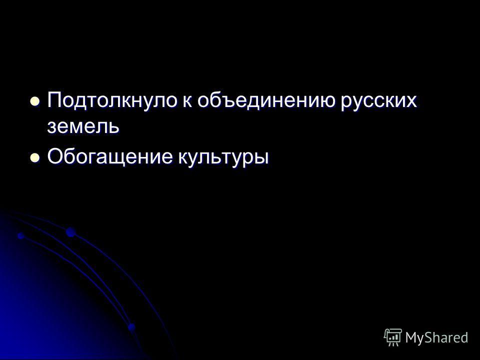 Подтолкнуло к объединению русских земель Подтолкнуло к объединению русских земель Обоггащение культуры Обоггащение культуры