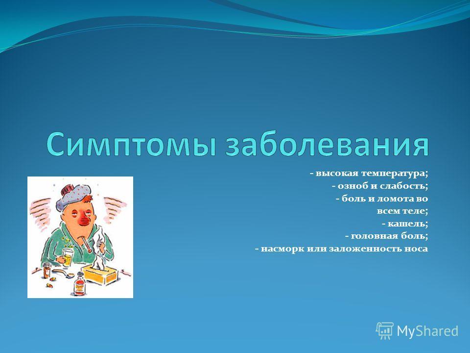 - высокая температура; - озноб и слабость; - боль и ломота во всем теле; - кашель; - головная боль; - насморк или заложенность носа