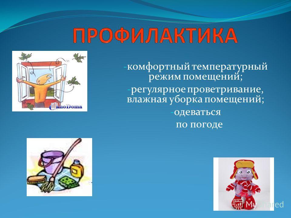 - комфортный температурный режим помещений; - регулярное проветривание, влажная уборка помещений; - одеваться по погоде
