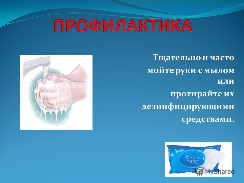 Тщательно и часто мойте руки с мылом или протирайте их дезинфицирующими средствами.