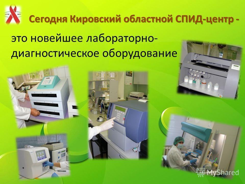 Сегодня Кировский областной СПИД-центр - это новейшее лабораторно- диагностическое оборудование