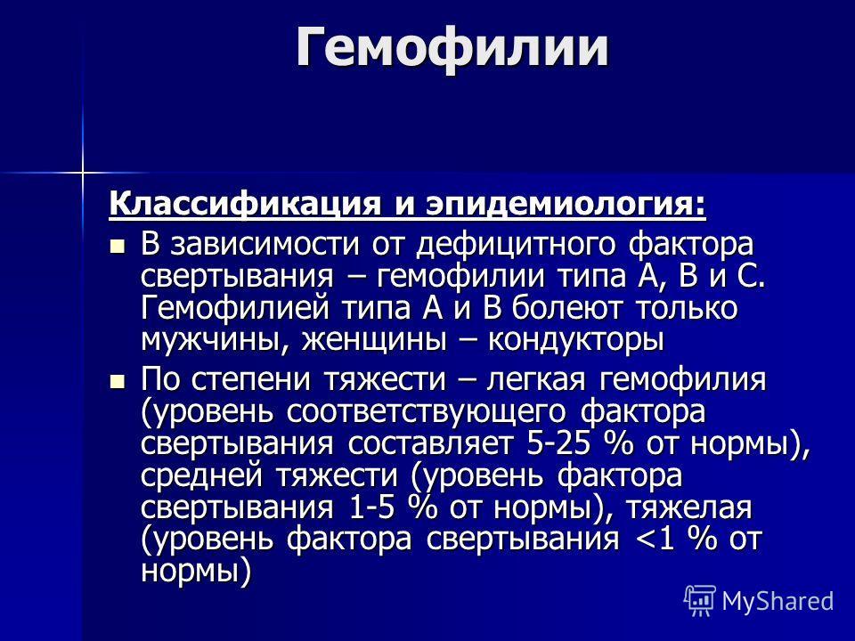 Гемофилии Классификация и эпидемиология: В зависимости от дефицитного фактора свертывания – гемофилии типа А, В и С. Гемофилией типа А и В болеют только мужчины, женщины – кондукторы В зависимости от дефицитного фактора свертывания – гемофилии типа А