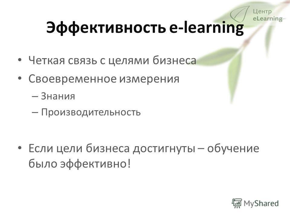 Эффективность e-learning Четкая связь с целями бизнеса Своевременное измерения – Знания – Производительность Если цели бизнеса достигнуты – обучение было эффективно!