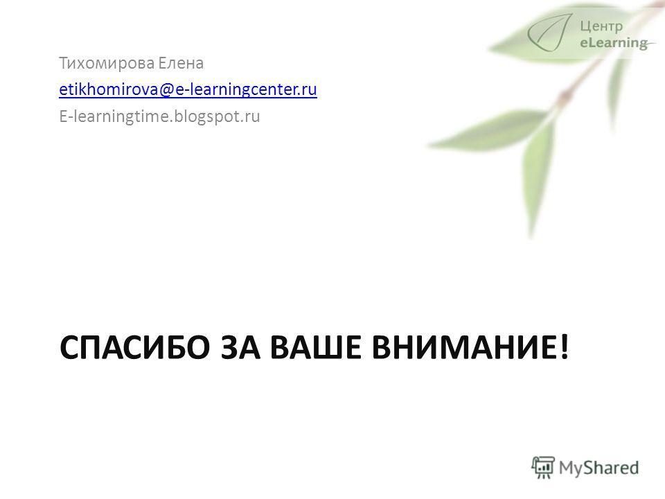 СПАСИБО ЗА ВАШЕ ВНИМАНИЕ! Тихомирова Елена etikhomirova@e-learningcenter.ru E-learningtime.blogspot.ru