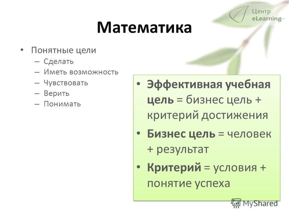 Математика Понятные цели – Сделать – Иметь возможность – Чувствовать – Верить – Понимать Эффективная учебная цель = бизнес цель + критерий достижения Бизнес цель = человек + результат Критерий = условия + понятие успеха Эффективная учебная цель = биз