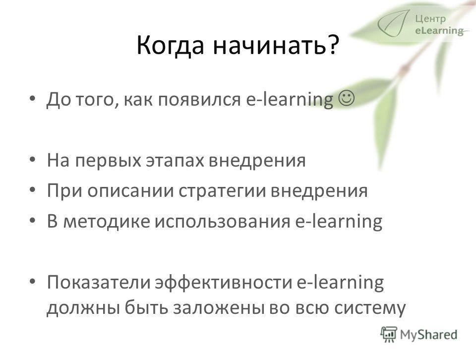 Когда начинать? До того, как появился e-learning На первых этапах внедрения При описании стратегии внедрения В методике использования e-learning Показатели эффективности e-learning должны быть заложены во всю систему
