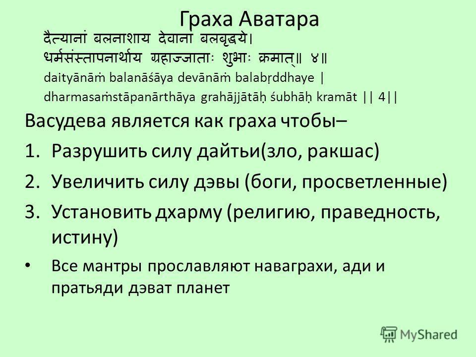 Граха Аватара daityānā balanāśāya devānā balabddhaye | dharmasastāpanārthāya grahājjātā śubhā kramāt || 4|| Васудева является как греха чтобы– 1. Разрушить силу дайтьи(зло, ракшас) 2. Увеличить силу девы (боги, просветленные) 3. Установить дхарму (ре