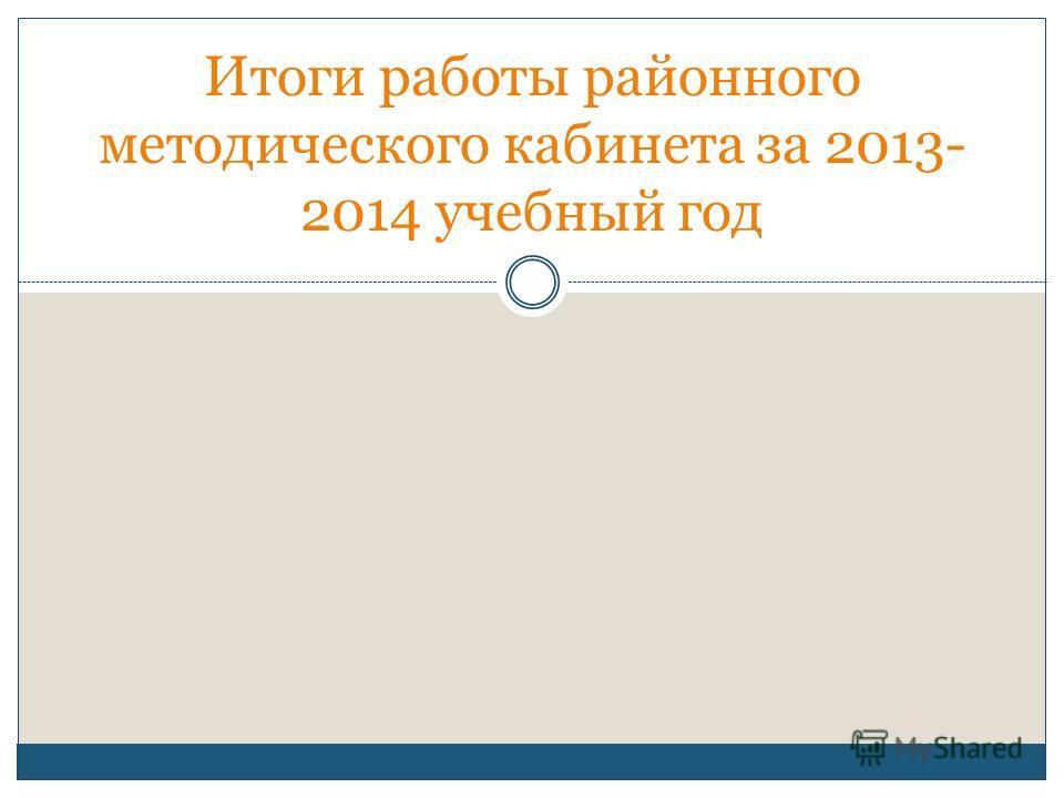 Итоги работы районного методического кабинета за 2013- 2014 учебный год