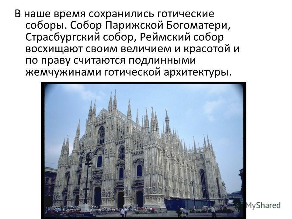 В наше время сохранились готические соборы. Собор Парижской Богоматери, Страсбургский собор, Реймский собор восхищают своим величием и красотой и по праву считаются подлинными жемчужинами готической архитектуры.
