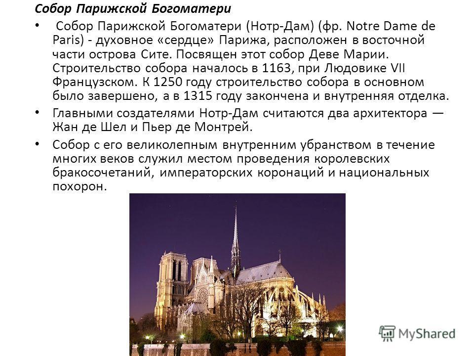 Собор Парижской Богоматери Собор Парижской Богоматери (Нотр-Дам) (фр. Notre Dame de Paris) - духовное «сердце» Парижа, расположен в восточной части острова Сите. Посвящен этот собор Деве Марии. Строительство собора началось в 1163, при Людовике VII Ф
