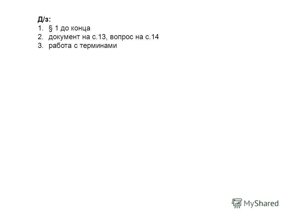 Д/з: 1.§ 1 до конца 2. документ на с.13, вопрос на с.14 3. работа с терминами