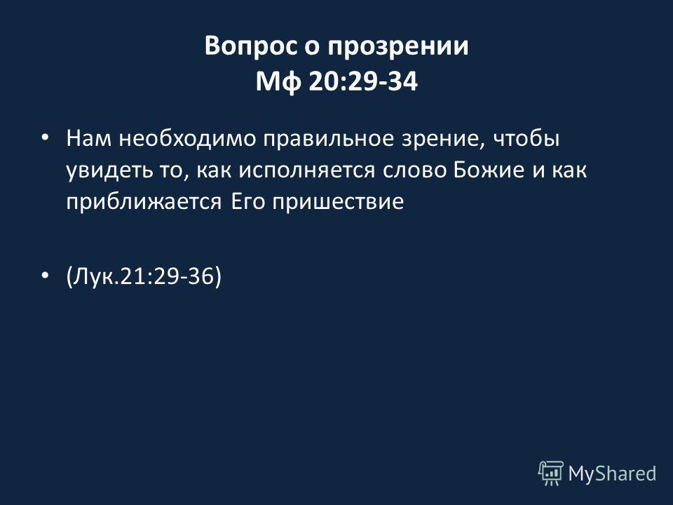 Вопрос о прозрении Мф 20:29-34 Нам необходимо правильное зрение, чтобы увидеть то, как исполняется слово Божие и как приближается Его пришествие (Лук.21:29-36)