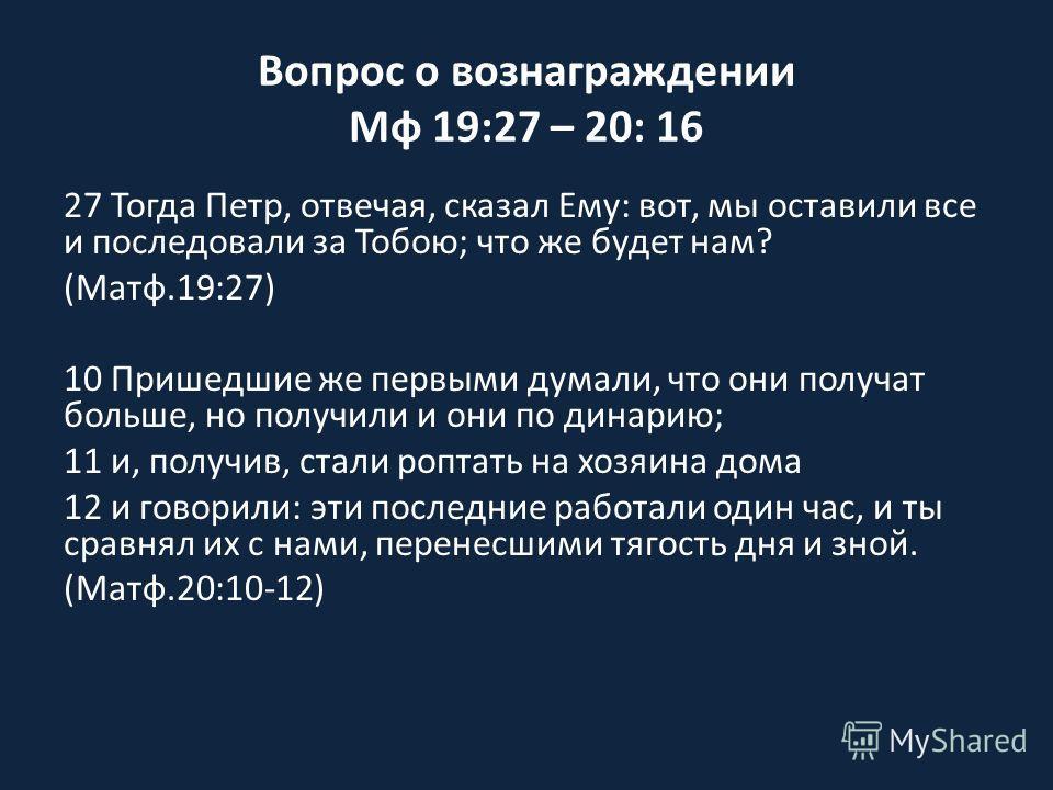 Вопрос о вознаграждении Мф 19:27 – 20: 16 27 Тогда Петр, отвечая, сказал Ему: вот, мы оставили все и последовали за Тобою; что же будет нам? (Матф.19:27) 10 Пришедшие же первыми думали, что они получат больше, но получили и они по динарию; 11 и, полу