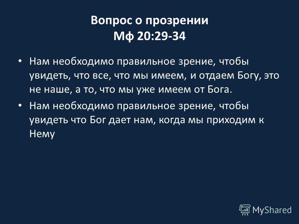 Вопрос о прозрении Мф 20:29-34 Нам необходимо правильное зрение, чтобы увидеть, что все, что мы имеем, и отдаем Богу, это не наше, а то, что мы уже имеем от Бога. Нам необходимо правильное зрение, чтобы увидеть что Бог дает нам, когда мы приходим к Н