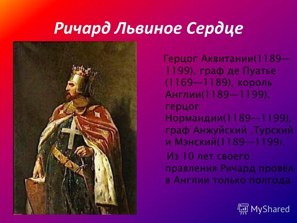 Ричард Львиное Сердце Герцог Аквитании(1189 1199), граф де Пуатье (11691189), король Англии(11891199), герцог Нормандии(11891199), граф Анжуйский,Турский и Мэнский(11891199 ). Из 10 лет своего правления Ричард провёл в Англии только полгода