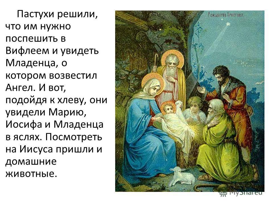 Пастухи решили, что им нужно поспешить в Вифлеем и увидеть Младенца, о котором возвестил Ангел. И вот, подойдя к хлеву, они увидели Марию, Иосифа и Младенца в яслях. Посмотреть на Иисуса пришли и домашние животные.
