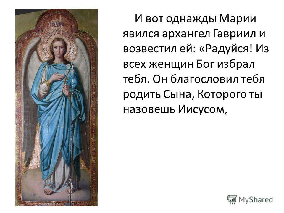 И вот однажды Марии явился архангел Гавриил и возвестил ей: «Радуйся! Из всех женщин Бог избрал тебя. Он благословил тебя родить Сына, Которого ты назовешь Иисусом,