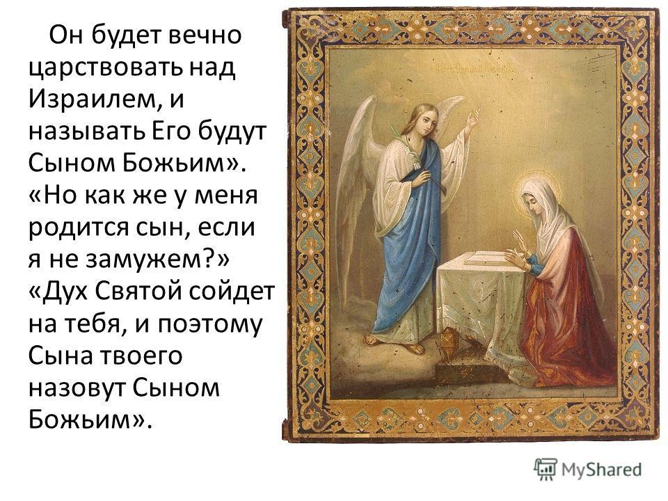 Он будет вечно царствовать над Израилем, и называть Его будут Сыном Божьим». «Но как же у меня родится сын, если я не замужем?» «Дух Святой сойдет на тебя, и поэтому Сына твоего назовут Сыном Божьим».
