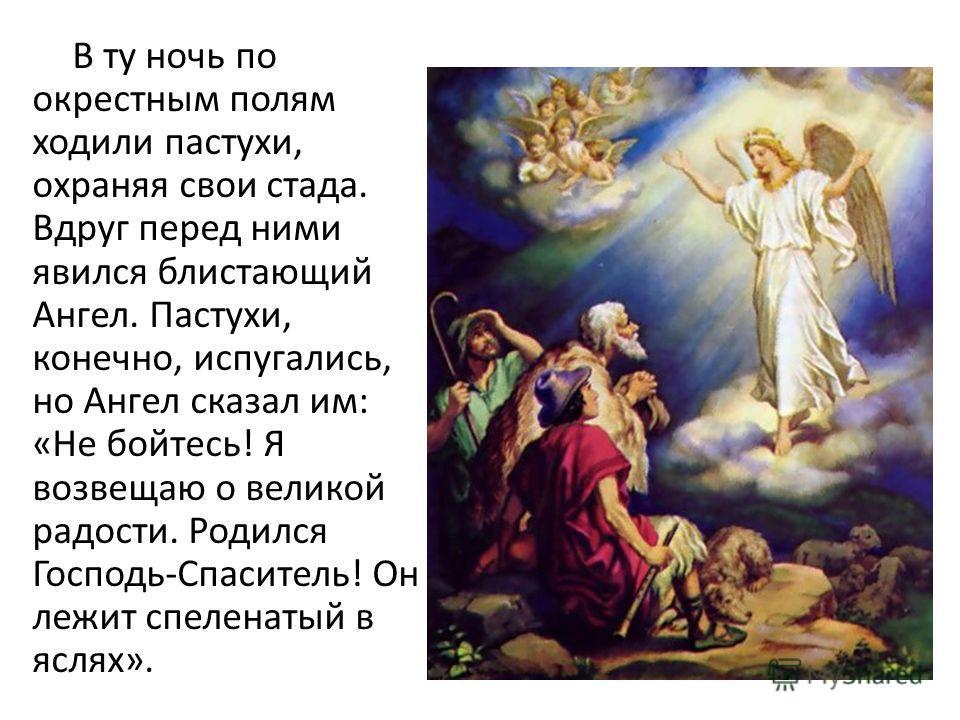 В ту ночь по окрестным полям ходили пастухи, охраняя свои стада. Вдруг перед ними явился блистающий Ангел. Пастухи, конечно, испугались, но Ангел сказал им: «Не бойтесь! Я возвещаю о великой радости. Родился Господь-Спаситель! Он лежит спеленатый в я
