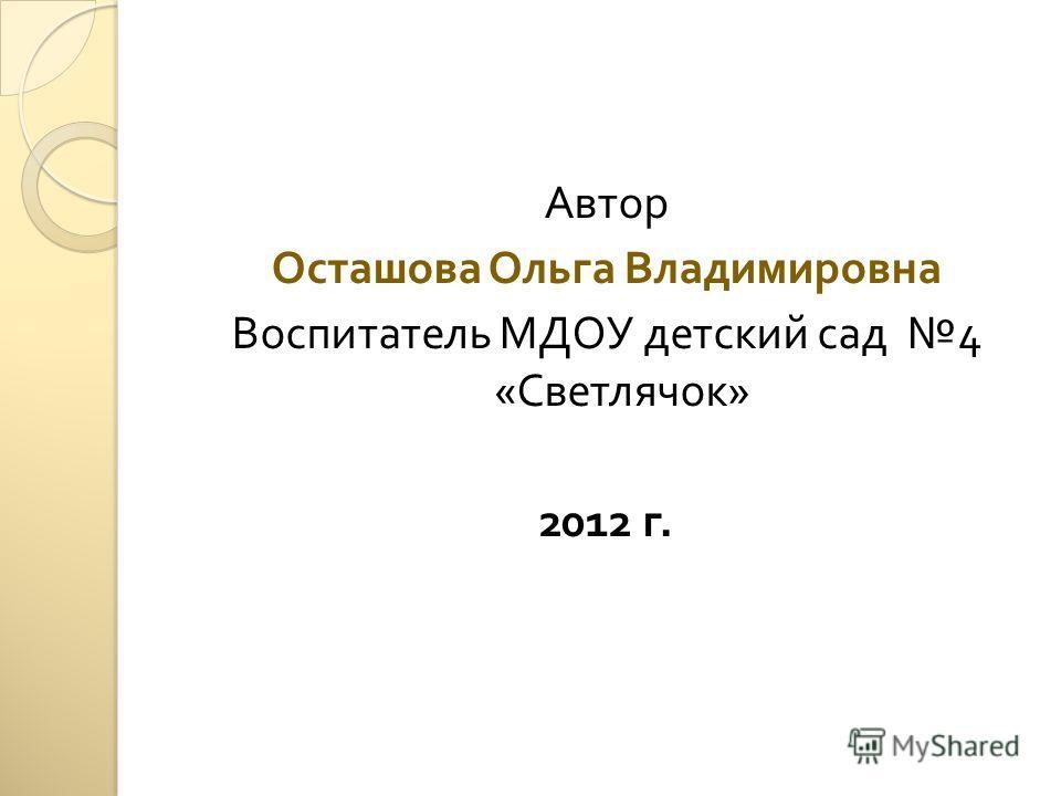 Автор Осташова Ольга Владимировна Воспитатель МДОУ детский сад 4 « Светлячок » 2012 г.