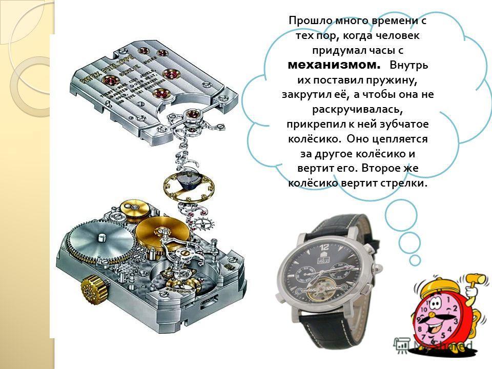 Прошло много времени с тех пор, когда человек придумал часы с механизмом. Внутрь их поставил пружину, закрутил её, а чтобы она не раскручивалась, прикрепил к ней зубчатое колёсико. Оно цепляется за другое колёсико и вертит его. Второе же колёсико вер