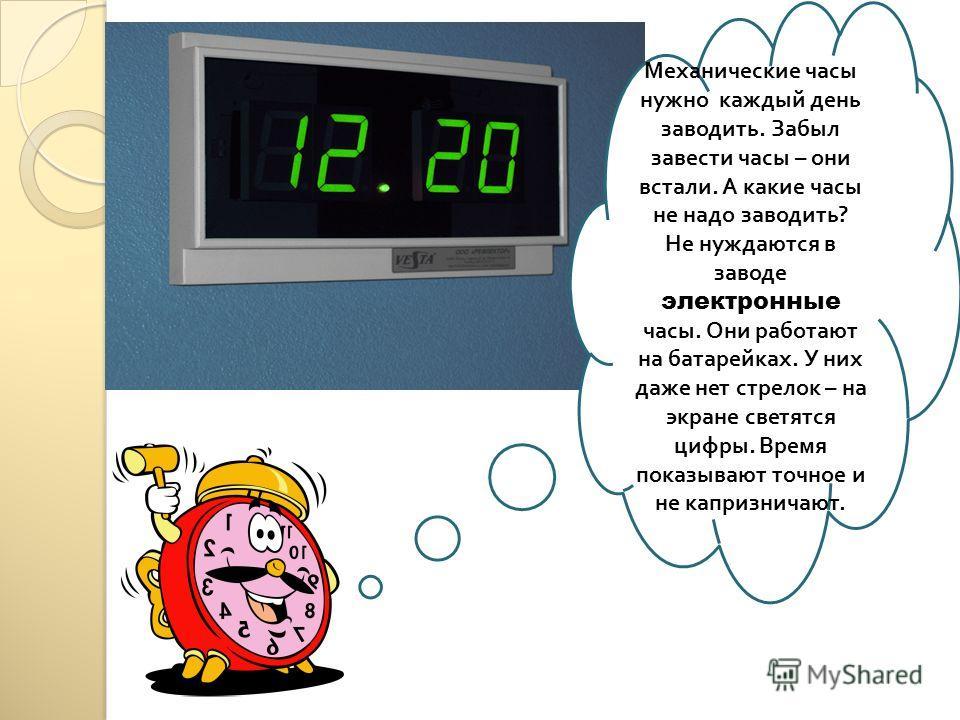 Механические часы нужно каждый день заводить. Забыл завести часы – они встали. А какие часы не надо заводить ? Не нуждаются в заводе электронные часы. Они работают на батарейках. У них даже нет стрелок – на экране светятся цифры. Время показывают точ