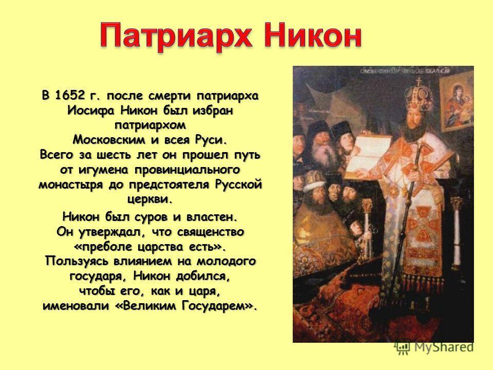 В 1652 г. после смерти патриарха Иосифа Никон был избран патриархом Московским и всея Руси. Всего за шесть лет он прошел путь от игумена провинциального монастыря до предстоятеля Русской церкви. Никон был суров и властен. Он утверждал, что священство