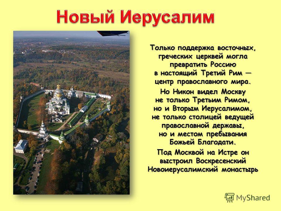 Только поддержка восточных, греческих церквей могла превратить Россию в настоящий Третий Рим центр православного мира. Но Никон видел Москву не только Третьим Римом, но и Вторым Иерусалимом, не только столицей ведущей православной державы, но и место