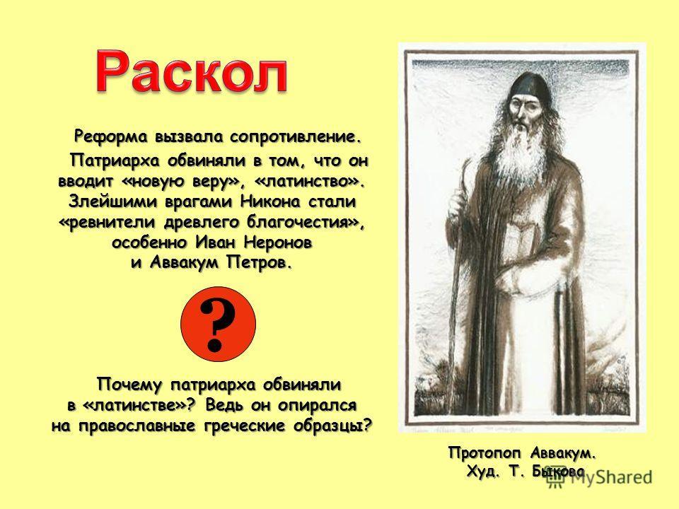 Реформа вызвала сопротивление. Патриарха обвиняли в том, что он вводит «новую веру», «латинство». Злейшими врагами Никона стали «ревнители древлего благочестия», особенно Иван Неронов и Аввакум Петров. Почему патриарха обвиняли в «латинстве»? Ведь он