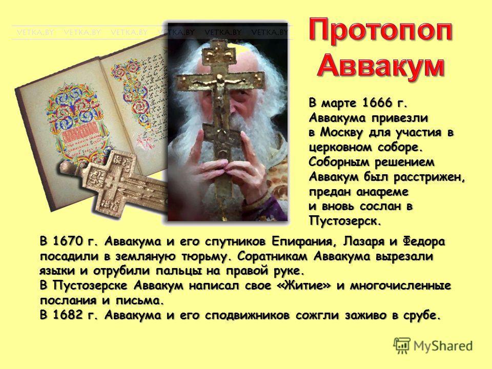 В марте 1666 г. Аввакума привезли в Москву для участия в церковном соборе. Соборным решением Аввакум был расстрижен, предан анафеме и вновь сослан в Пустозерск. В 1670 г. Аввакума и его спутников Епифания, Лазаря и Федора посадили в земляную тюрьму.