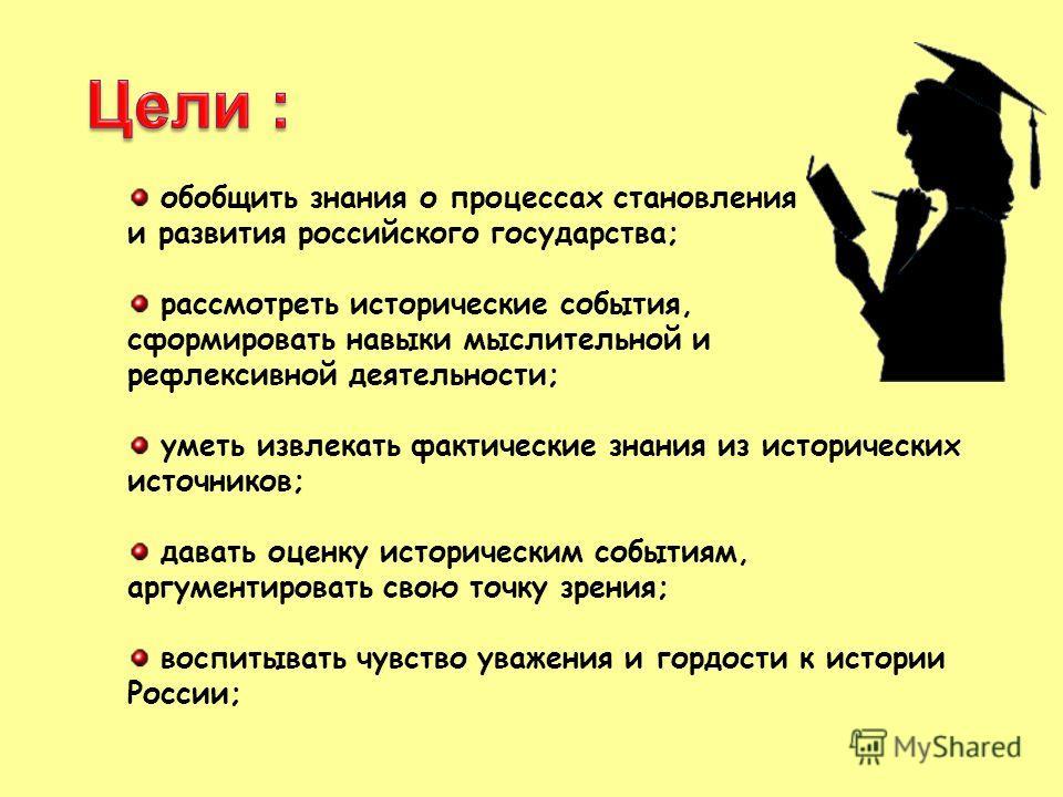 обобщить знания о процессах становления и развития российского государства; рассмотреть исторические события, сформировать навыки мыслительной и рефлексивной деятельности; уметь извлекать фактические знания из исторических источников; давать оценку и