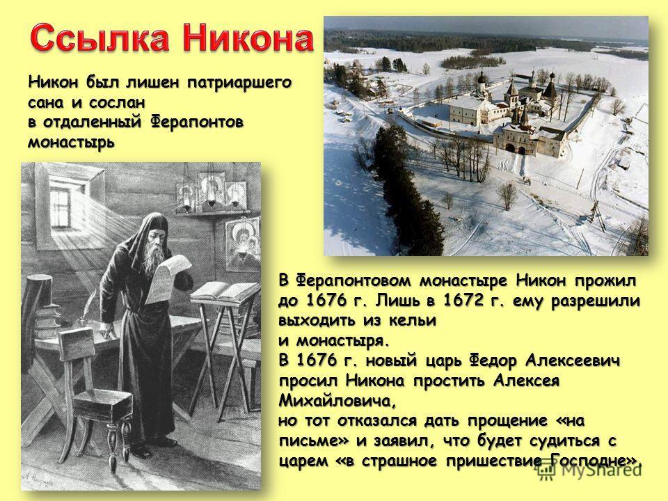 Никон был лишен патриаршего сана и сослан в отдаленный Ферапонтов монастырь В Ферапонтовом монастыре Никон прожил до 1676 г. Лишь в 1672 г. ему разрешили выходить из кельи и монастыря. В 1676 г. новый царь Федор Алексеевич просил Никона простить Алек