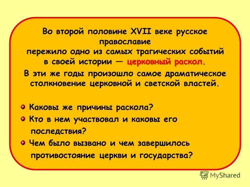 церковный раскол. Во второй половине XVII веке русское православие пережило одно из самых трагических событий в своей истории церковный раскол. В эти же годы произошло самое драматическое столкновение церковной и светской властей. Каковы же причины р