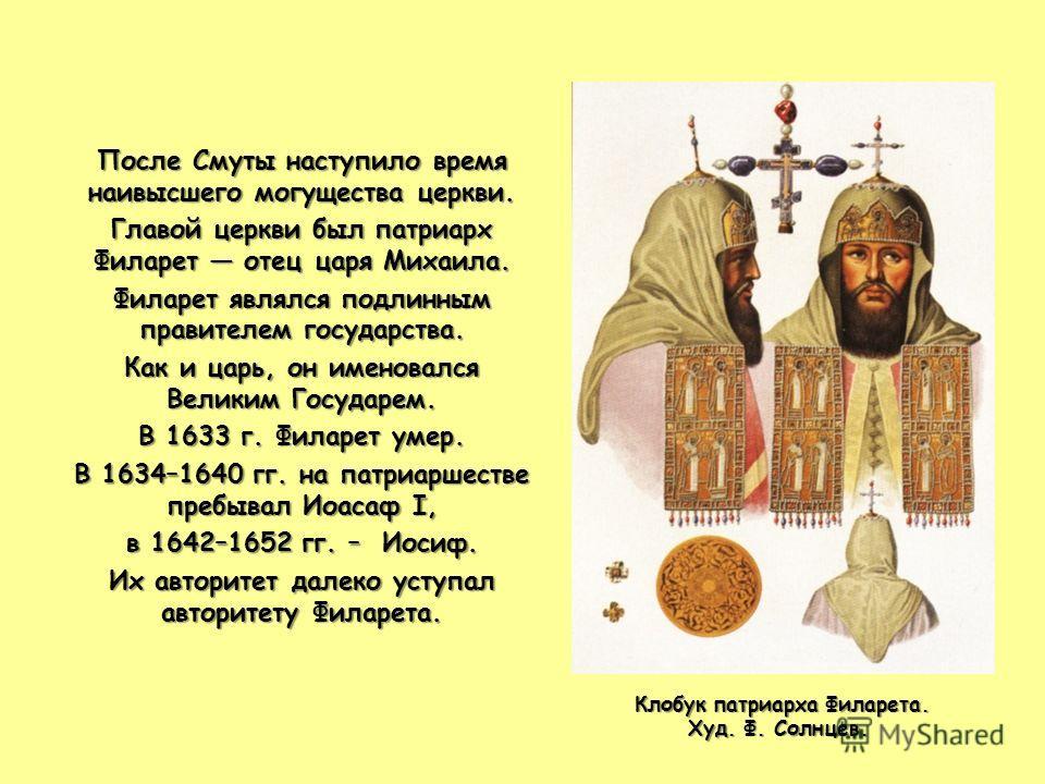 После Смуты наступило время наивысшего могущества церкви. Главой церкви был патриарх Филарет отец царя Михаила. Филарет являлся подлинным правителем государства. Как и царь, он именовался Великим Государем. В 1633 г. Филарет умер. В 1634–1640 гг. на