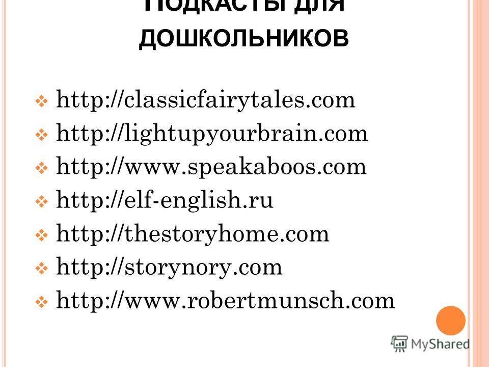 П ОДКАСТЫ ДЛЯ ДОШКОЛЬНИКОВ http://classicfairytales.com http://lightupyourbrain.com http://www.speakaboos.com http://elf-english.ru http://thestoryhome.com http://storynory.com http://www.robertmunsch.com