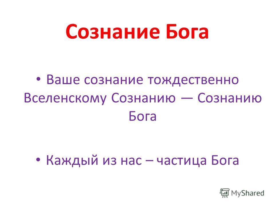 Сознание Бога Ваше сознание тождественно Вселенскому Сознанию Сознанию Бога Каждый из нас – частица Бога