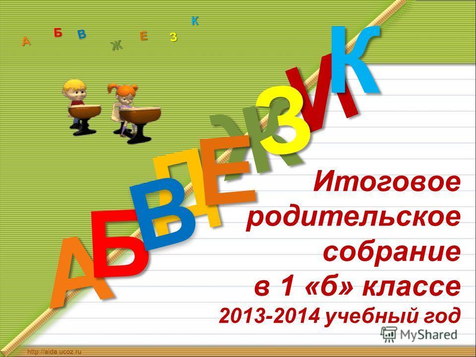Итоговое родительское собрание в 1 «б» классе 2013-2014 учебный год Д А И Б В Ж Е ЗКА Б В Ж З Е К